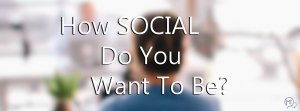 How SOCIAL Do You Want To Be